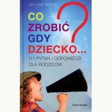 Co zrobić gdy dziecko...? 111 pytań i odpowiedzi