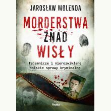 Morderstwa znad Wisły. Tajemnicze i nierozwikłane polskie sprawy kryminalne